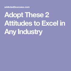 Adopt These 2 Attitudes to Excel in Any Industry
