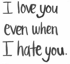 I love you even when I hate you..