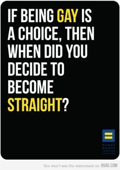 If being gay is a choice, then when did you decide to become straight? End Homophobia