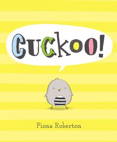 CUCKOO! by Fiona Roberton -- IRA Children's Book Award winner Fiona Roberton has created an utterly charming read-aloud about a little bird that will win fans over with his hilarious attempts at communication and determination to go to any length to find a friend.
