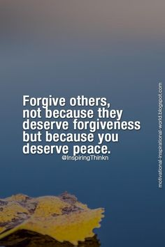 Forgive others, not because they deserve forgiveness, but because you deserve peace. Anon