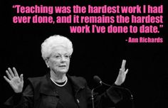 Teaching Quotes --  Ann Richards  Richards knows what she's talking about, because she also served as the second female governor of Texas, as well as state Treasurer. But the challenge of teaching may just be what makes it so fulfilling. Teaching consistently ranks as one of the happiest jobs you can have.