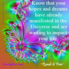 """""""Know that your hopes and dreams have already manifested in the Universe and are waiting to impact your life."""" ~Randi G Fine~ http://www.randigfine.com"""