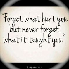 """I think it should read """"Forgive what hurt you but never forget what it taught you""""."""