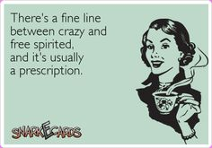 There's a fine line between crazy and free-spirited, and it's usually a prescription | eCards