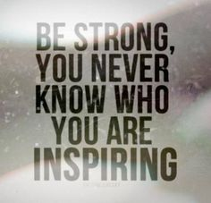 be strong, you never know who you are inspiring #quotes