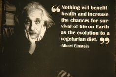 "Albert Einstein: ""Nothing will benefit health and increase the chances for survival of life on Earth, as the evolution to a vegetarian diet."""