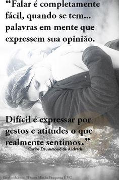 """""""Falar é completamente fácil, quando se tem palavras em mente que expressem sua opinião. Difícil é expressar por gestos e atitudes o que realmente sentimos.""""  ―Carlos Drummond de Andrade"""