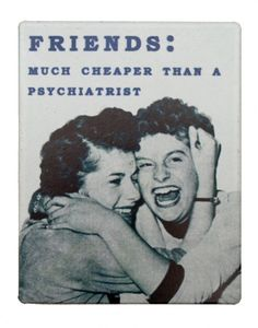 Friends - much cheaper than a psychiatrist. The best therapy