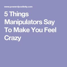 5 Things Manipulators Say To Make You Feel Crazy