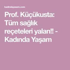 Prof. Küçükusta: Tüm sağlık reçeteleri yalan!! - Kadında Yaşam