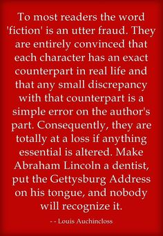 To most readers the word 'fiction' is an utter fraud. They are entirely convinced that each character has an exact counterpart in real life and that any small discrepancy with that counterpart is a simple error on the author's part. Consequently, they are totally at a loss if anything essential is altered. Make Abraham Lincoln a dentist, put the Gettysburg Address on his tongue, and nobody will recognize it.  - Louis Auchincloss