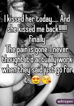 I kissed her today..... And she kissed me back!!!!!! Finally The pain is gone. I never thought it'd actually work when they said just go for it.