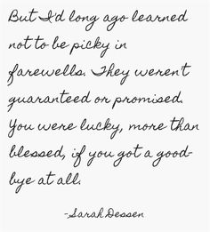 But I'd long ago learned, not to be picky in farewells. They weren't guaranteed or promised, you were lucky, more than blessed, if you got a goodbye at all.