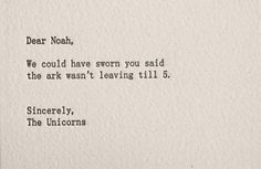 Dear Noah, We could have sworn you said the ark wasn't leaving til 5.  Sincerely, The Unicorns
