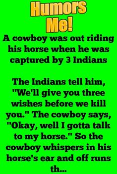 """A cowboy was out riding his horse when he was captured by 3 Indians The Indians tell him, """"We'll give you three wishes before we kill you."""" The cowboy says, """"Okay, well I gotta talk to my horse."""" So the cowboy. Funny Jokes, Hilarious, Golf Humor, Three Year Olds, The Last Time, Twisted Humor, Funny Stories, Adult Humor, Talk To Me"""