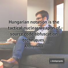 Hungarian notation is the tactical nuclear weapon of source code obfuscation techniques. (Anonymous) #quotes #developer #developing #software #developerquotes #softwarequotes #technology #fb #coder #coders #programmer #programming #tech #programmer #programmerslife #programminglife #coding #codinglife #webdevelopment #webdeveloper #development #nerd #geek #opensource #computer
