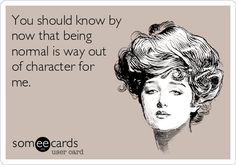 You should know by now that being normal is way out of character for me.