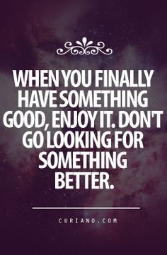 """""""When you finally have something good, enjoy it. Don't go looking for something better."""""""