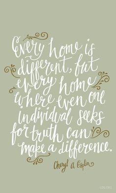 """Every home is different, but every home where even one individual seeks for truth can make a difference."" —Cheryl A Esplin"