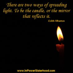 There are two ways of spreading light.  To be the candle, or be the mirror that reflects it. -Edith Wharton