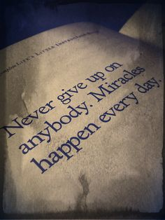 never give up on anybody. miracles happen every day #positive #quote #happy