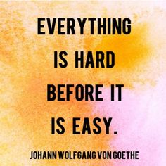 """Everything is hard before it is easy."" — Johann Wolfgang von Goethe"