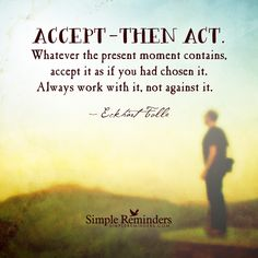 Accept the present moment fully = Accept — then act. Whatever the present moment contains, accept it as if you had chosen it. Always work with it, not against it. — Eckhart Tolle