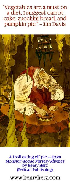 """""""Vegetables are a must on a diet. I suggest carrot cake, zucchini bread, and pumpkin pie."""" -- Jim Davis.  A troll eating elf pie - from MONSTER GOOSE NURSERY RHYMES by Henry Herz (Pelican Publishing). www.henryherz.com"""