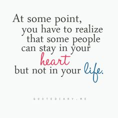 """At some point, you have to realize that some people can stay in your heart but not in your life."""