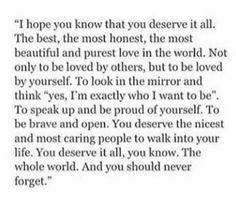 and you deserve to look in the mirror and think yes, i am exactly who i want to be Love Quotes Photos, Romantic Love Quotes, Great Quotes, Me Quotes, Inspirational Quotes, You Deserve The World, Dear Self, I Hope You Know, World Quotes