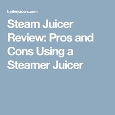 Steam Juicer Review: Pros and Cons Using a Steamer Juicer