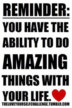 REMINDER:  YOU HAVE THE ABILITY TO DO  AMAZING THINGS WITH YOUR LIFE.