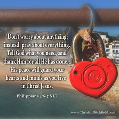 Dont worry about anything; instead, pray about everything... Philippians 4:6-7