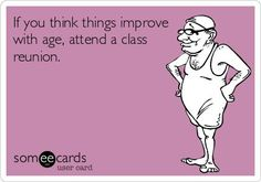 Free and Funny News Ecard: If you think things improve with age, attend a class reunion. High School Class Reunion, High School Classes, Class Reunion Ideas, Old Age Quotes, School Reunion Decorations, Reunion Quotes, Class Reunion Invitations, Teacher Humor, Funny Quotes