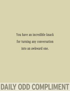 """""""You have an incredible knack for turning any conversation into an awkward one."""""""