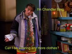 I'm Chandler Bing....Can I be wearing any more clothes?