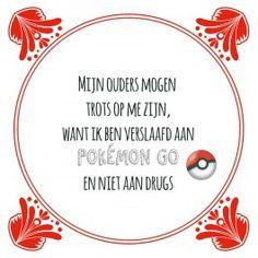 Mijn ouders mogen trots zijn, want ik ben verslaafd aan Pokemon Go en niet aan drugs. www.tegeltjeswijsheid.nl #tegeltje #tegeltjeswijsheid #quote #pokemon
