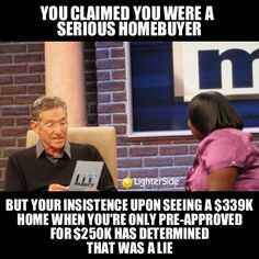 You claimed you were a serious homeowner but your insistence upon seeing a $339K home when you're only pre-approved for $225K has determined that was a lie