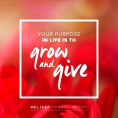 """Your Purpose in life is to grow and give"" ~ Melissa Ambrosini"