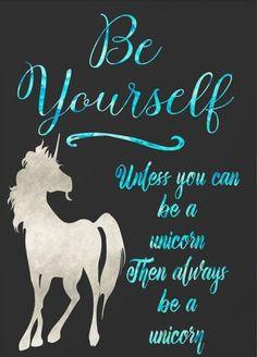 Always be a unicorn.