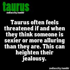 Taurus often feels threatened if and when they think someone is sexier or more alluring than they are. This can heighten their jealousy.