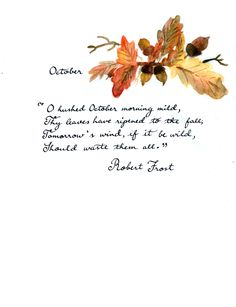 Robert Frost - October O hushed October morning mild, Thy leaves have ripened to the fall; Tomorrow's wind, if it be wild, Should waste them all. The crows above the forest call; Tomorrow they may form and go. O hushed October morning mild, Begin the...