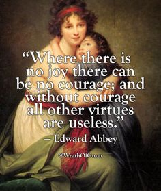 """Where there is no joy there can be no courage; and without courage all other virtues are useless."" — Edward Abbey"