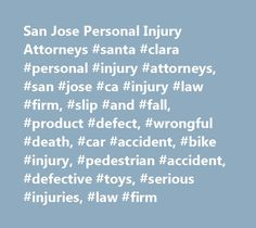 San Jose Personal Injury Attorneys #santa #clara #personal #injury #attorneys, #san #jose #ca #injury #law #firm, #slip #and #fall, #product #defect, #wrongful #death, #car #accident, #bike #injury, #pedestrian #accident, #defective #toys, #serious #injuries, #law #firm iowa.remmont.com/...  # San Jose Personal Injury Attorneys Personal Injury Lawyers Serving Santa Clara County, Monterey County, San Francisco Bay Area, the Central Valley, and Throughout California A serious injury or the loss of a loved one can dramatically derail anyone's life. When the injury or death is caused by negligence or recklessness, it is essential to hire a skilled and experienced personal injury attorney to fight for your rights and ensure you are properly compensated for all of your damages. At the San Jose personal injury law firm of Corsiglia McMahon & Allard, L.L.P.. our attorneys have a reputation for successfully ...