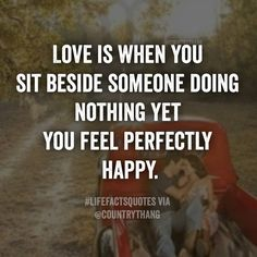 Love is when you sit beside someone doing nothing yet you feel perfectly happy…