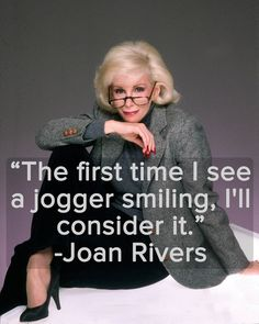 """The first time I see a jogger smiling, I'll consider it"" -- Joan Rivers ... hehehe"
