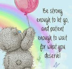 Be strong enough to let go, and patient enough to wait for what you deserve. Strength And Courage Quotes, Meaningful Quotes, Inspirational Quotes, Motivational Quotes, Teddy Bear Quotes, Teddy Bear Pictures, Bear Pics, Words Quotes, Life Quotes