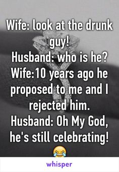 Wife: look at the drunk guy! Husband: who is he? Wife:10 years ago he proposed to me and I rejected him. Husband: Oh My God, he's still celebrating!