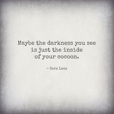 Maybe the darkness you see is just the inside of your cocoon. - Sara Loos Darkness, Tattoo Quotes, Cards Against Humanity, Literary Tattoos, Quote Tattoos, Dark